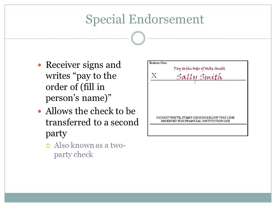 Special Endorsement Receiver signs and writes pay to the order of (fill in person's name) Allows the check to be transferred to a second party  Also known as a two- party check