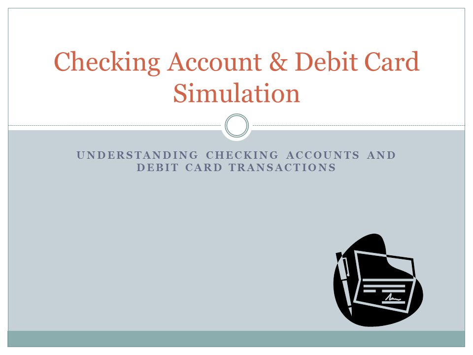 UNDERSTANDING CHECKING ACCOUNTS AND DEBIT CARD TRANSACTIONS Checking Account & Debit Card Simulation