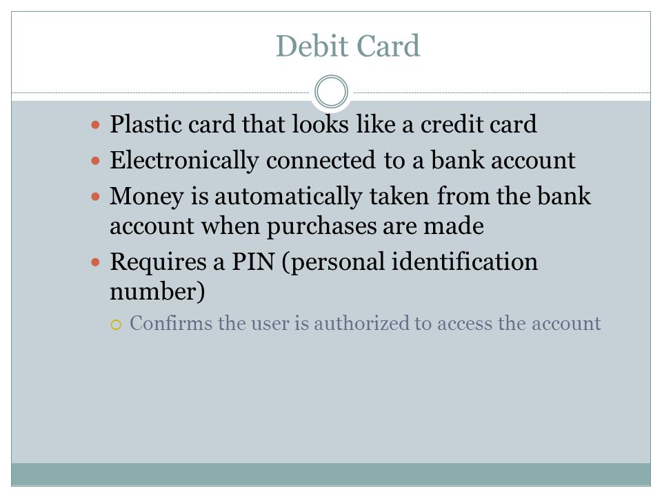 Debit Card Plastic card that looks like a credit card Electronically connected to a bank account Money is automatically taken from the bank account when purchases are made Requires a PIN (personal identification number)  Confirms the user is authorized to access the account