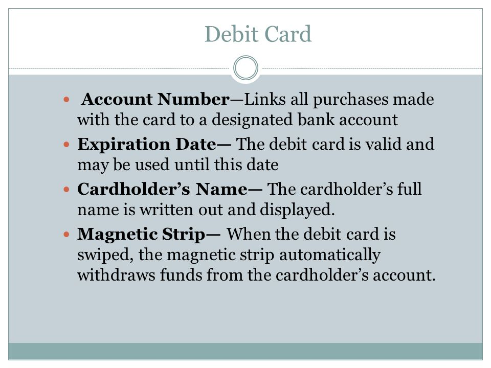 Debit Card Account Number—Links all purchases made with the card to a designated bank account Expiration Date— The debit card is valid and may be used until this date Cardholder's Name— The cardholder's full name is written out and displayed.