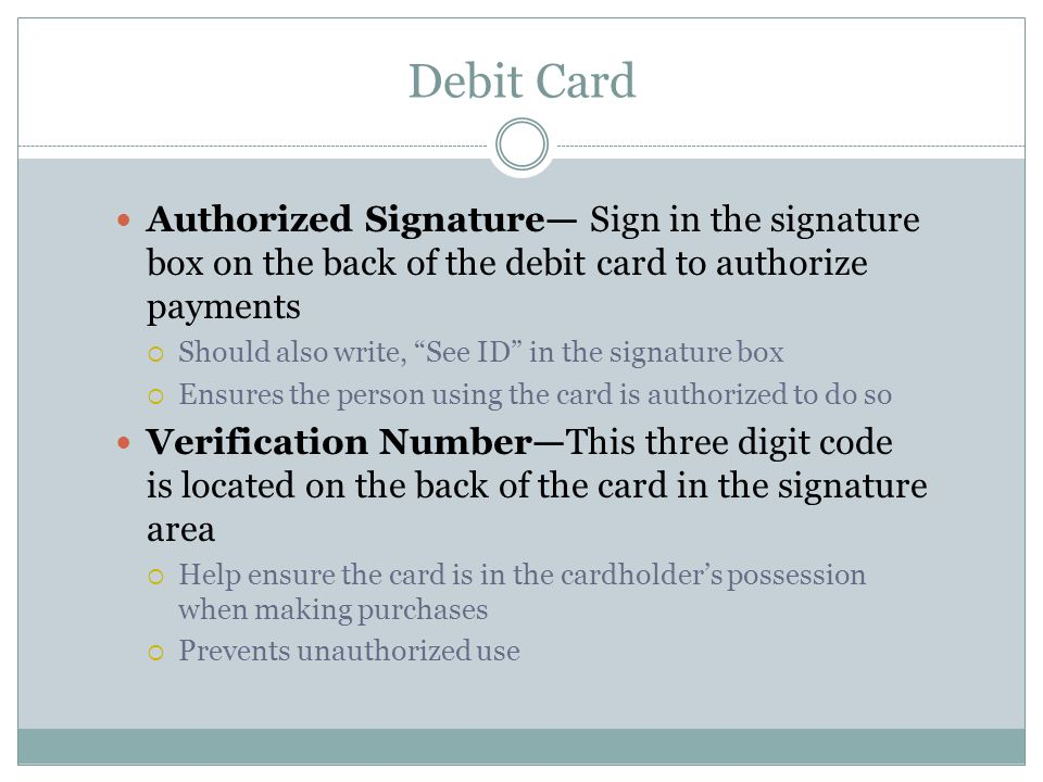 Debit Card Authorized Signature— Sign in the signature box on the back of the debit card to authorize payments  Should also write, See ID in the signature box  Ensures the person using the card is authorized to do so Verification Number—This three digit code is located on the back of the card in the signature area  Help ensure the card is in the cardholder's possession when making purchases  Prevents unauthorized use