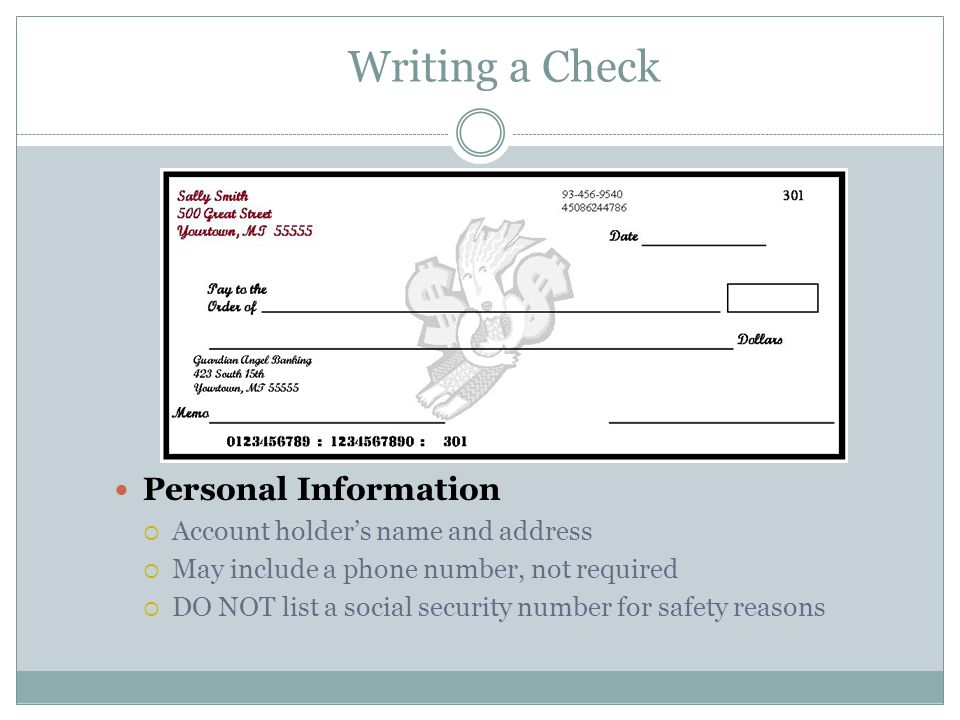 Writing a Check Personal Information  Account holder's name and address  May include a phone number, not required  DO NOT list a social security number for safety reasons