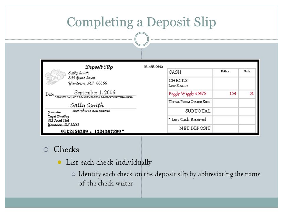 Completing a Deposit Slip  Checks List each check individually  Identify each check on the deposit slip by abbreviating the name of the check writer