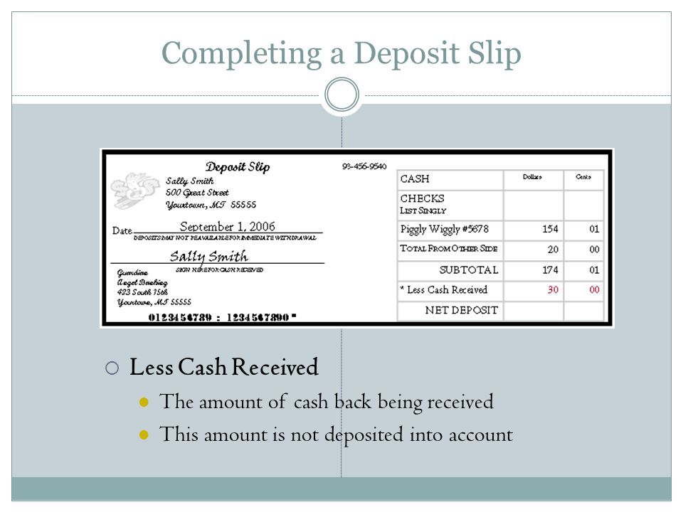 Completing a Deposit Slip  Less Cash Received The amount of cash back being received This amount is not deposited into account