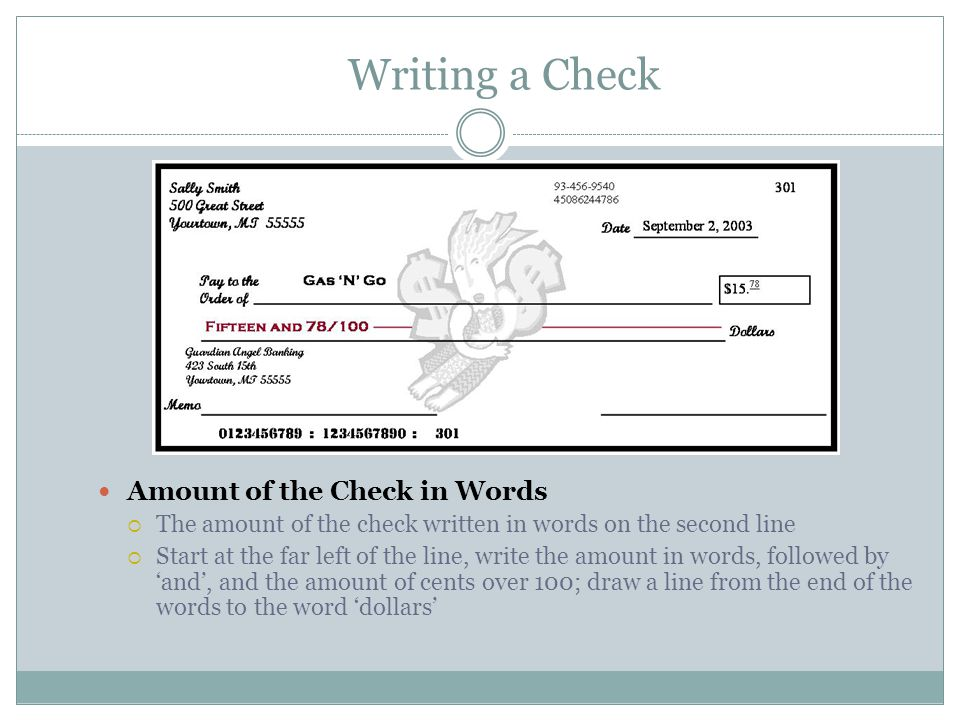 Writing a Check Amount of the Check in Words  The amount of the check written in words on the second line  Start at the far left of the line, write the amount in words, followed by 'and', and the amount of cents over 100; draw a line from the end of the words to the word 'dollars'