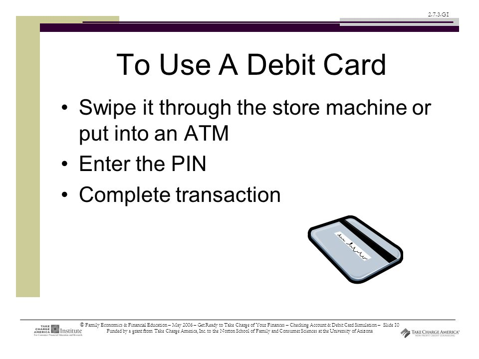 © Family Economics & Financial Education – May 2006 – Get Ready to Take Charge of Your Finances – Checking Account & Debit Card Simulation – Slide 10 Funded by a grant from Take Charge America, Inc.