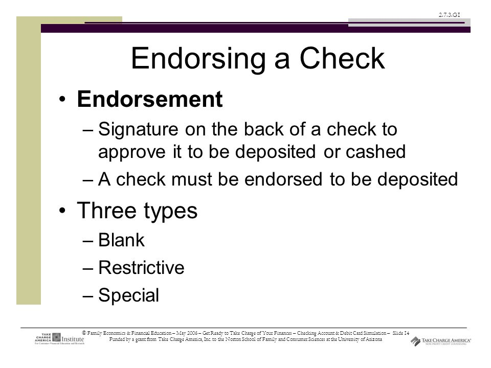 © Family Economics & Financial Education – May 2006 – Get Ready to Take Charge of Your Finances – Checking Account & Debit Card Simulation – Slide 14 Funded by a grant from Take Charge America, Inc.