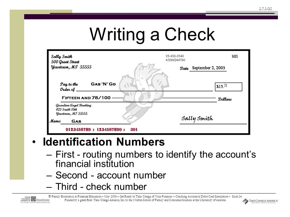 © Family Economics & Financial Education – May 2006 – Get Ready to Take Charge of Your Finances – Checking Account & Debit Card Simulation – Slide 24 Funded by a grant from Take Charge America, Inc.