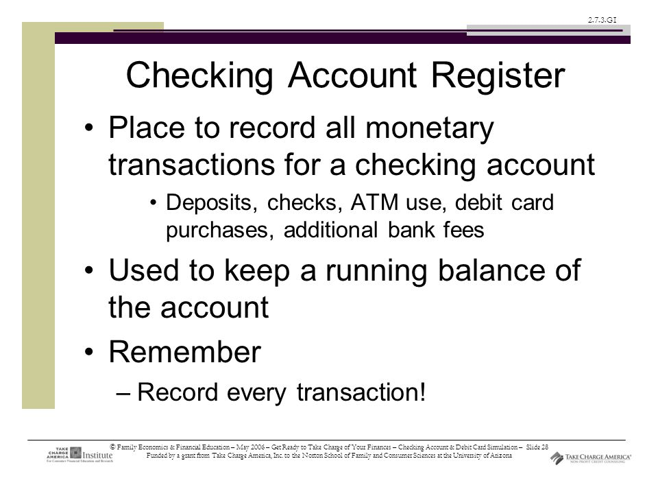 © Family Economics & Financial Education – May 2006 – Get Ready to Take Charge of Your Finances – Checking Account & Debit Card Simulation – Slide 28 Funded by a grant from Take Charge America, Inc.