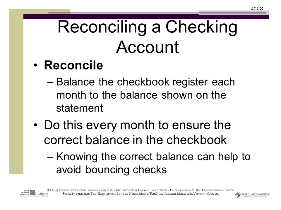 © Family Economics & Financial Education – May 2006 – Get Ready to Take Charge of Your Finances – Checking Account & Debit Card Simulation – Slide 32 Funded by a grant from Take Charge America, Inc.
