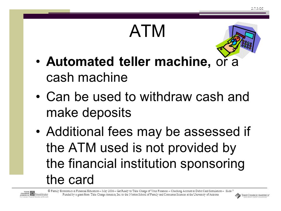 © Family Economics & Financial Education – May 2006 – Get Ready to Take Charge of Your Finances – Checking Account & Debit Card Simulation – Slide 7 Funded by a grant from Take Charge America, Inc.