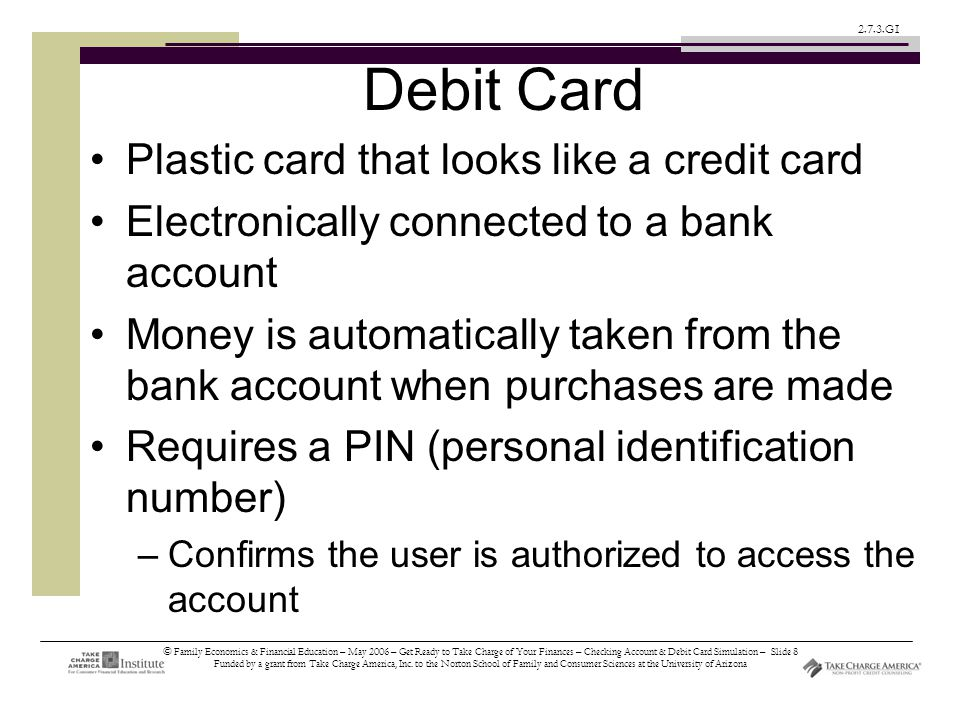 © Family Economics & Financial Education – May 2006 – Get Ready to Take Charge of Your Finances – Checking Account & Debit Card Simulation – Slide 8 Funded by a grant from Take Charge America, Inc.