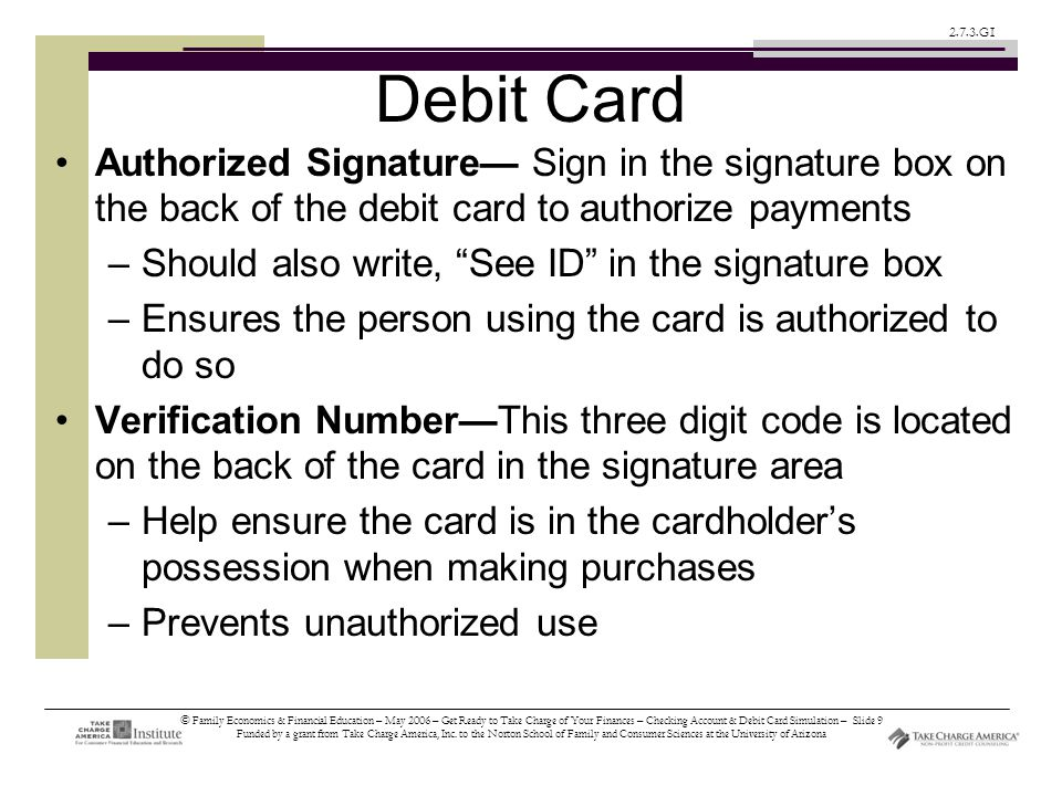 © Family Economics & Financial Education – May 2006 – Get Ready to Take Charge of Your Finances – Checking Account & Debit Card Simulation – Slide 9 Funded by a grant from Take Charge America, Inc.