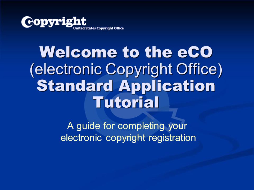 Welcome to the eCO (electronic Copyright Office) Standard Application Tutorial A guide for completing your electronic copyright registration