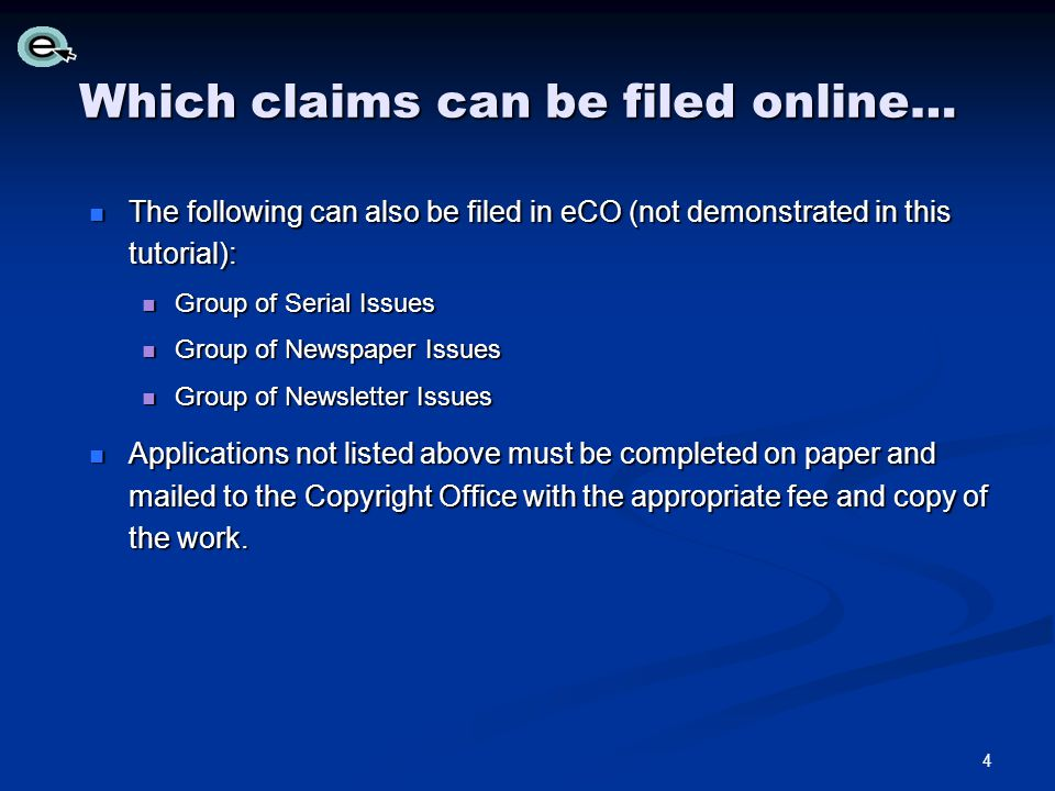 Which claims can be filed online… The following can also be filed in eCO (not demonstrated in this tutorial): The following can also be filed in eCO (not demonstrated in this tutorial): Group of Serial Issues Group of Serial Issues Group of Newspaper Issues Group of Newspaper Issues Group of Newsletter Issues Group of Newsletter Issues Applications not listed above must be completed on paper and mailed to the Copyright Office with the appropriate fee and copy of the work.