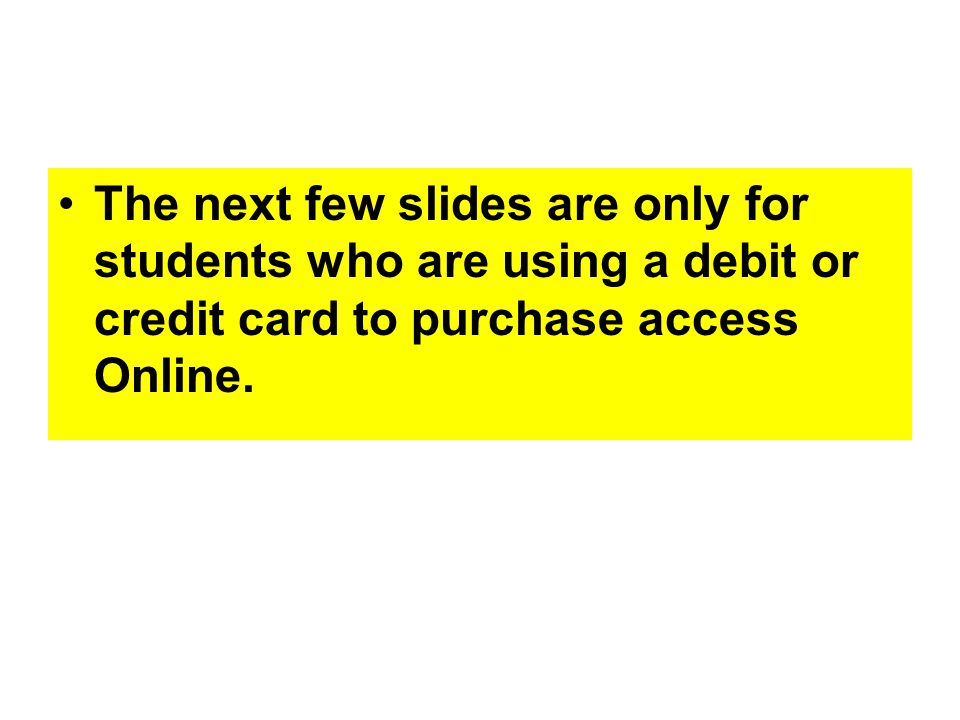 The next few slides are only for students who are using a debit or credit card to purchase access Online.