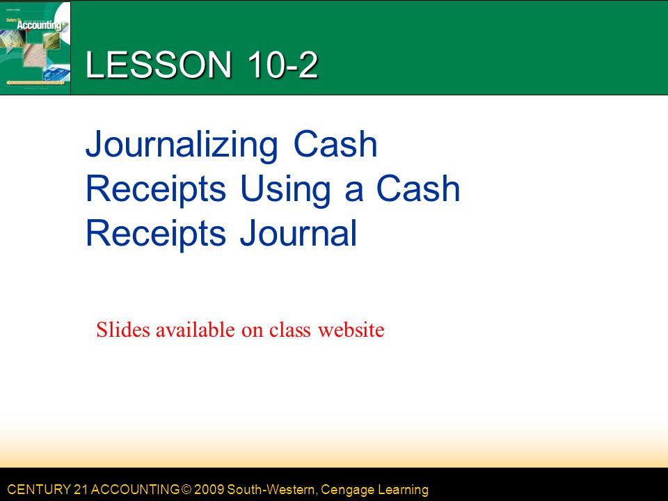CENTURY 21 ACCOUNTING © 2009 South-Western, Cengage Learning LESSON 10-2 Journalizing Cash Receipts Using a Cash Receipts Journal Slides available on class website