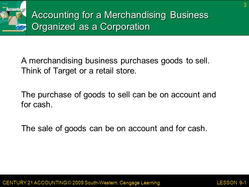 CENTURY 21 ACCOUNTING © 2009 South-Western, Cengage Learning Accounting for a Merchandising Business Organized as a Corporation A merchandising business purchases goods to sell.