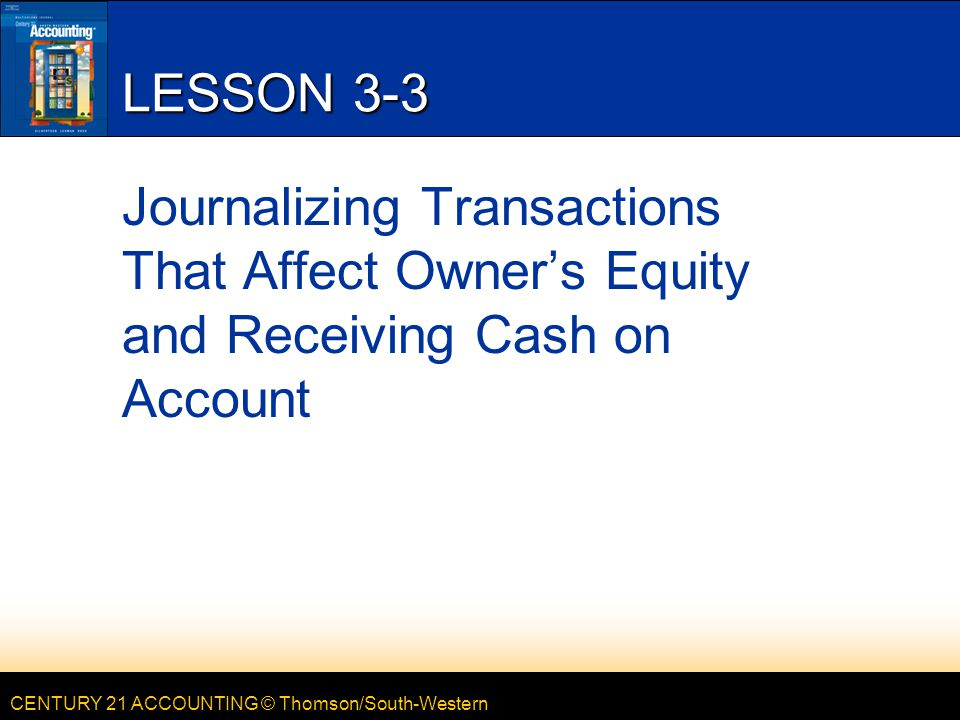 CENTURY 21 ACCOUNTING © Thomson/South-Western LESSON 3-3 Journalizing Transactions That Affect Owner's Equity and Receiving Cash on Account