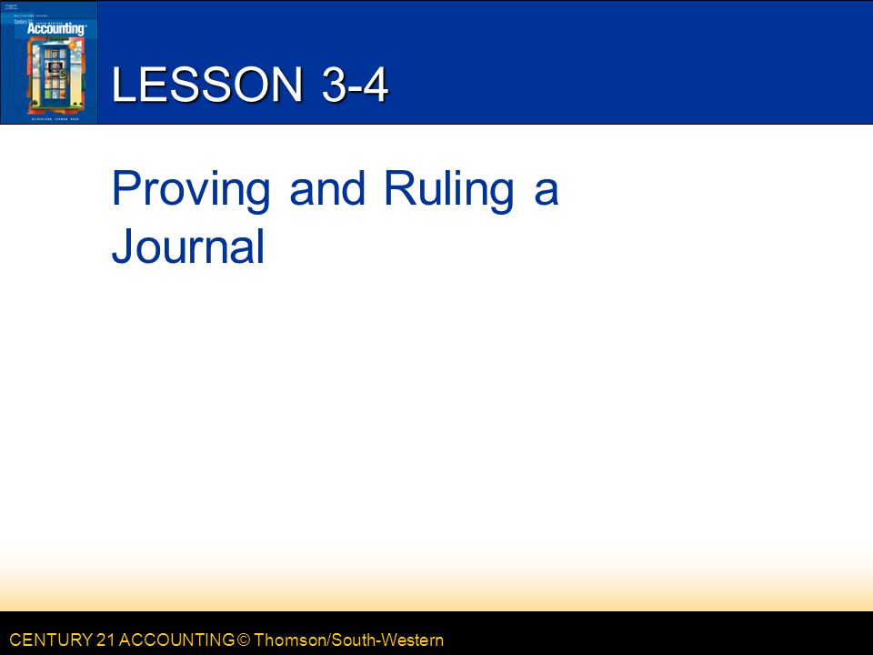 CENTURY 21 ACCOUNTING © Thomson/South-Western LESSON 3-4 Proving and Ruling a Journal