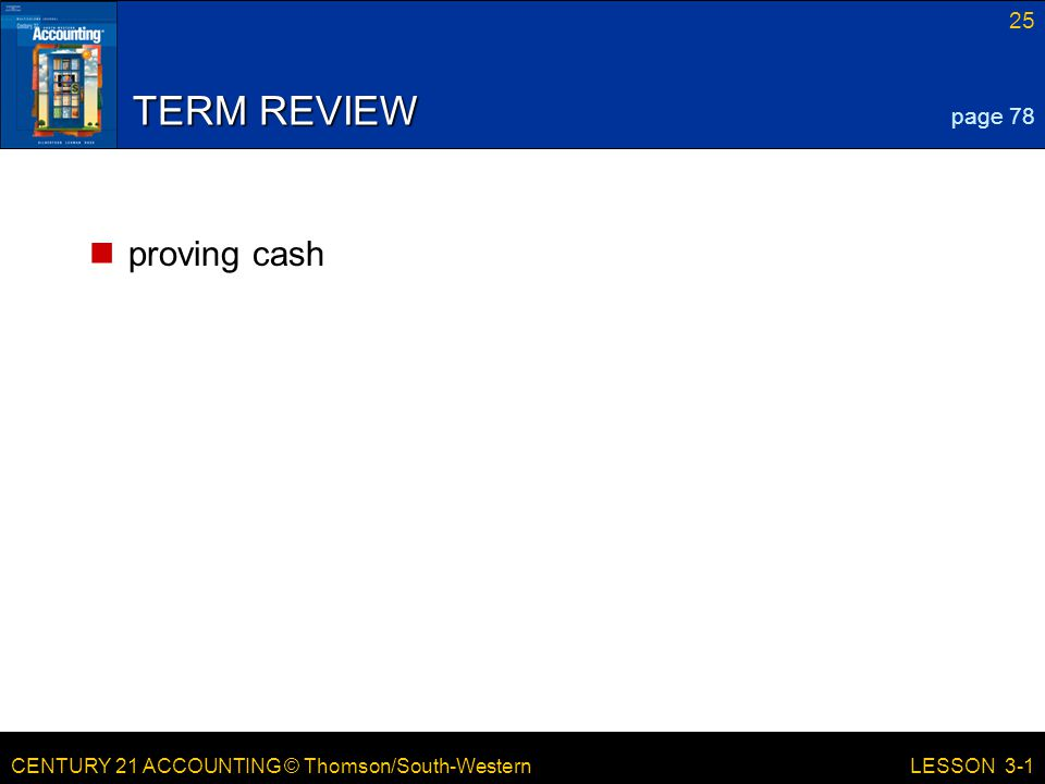 CENTURY 21 ACCOUNTING © Thomson/South-Western 25 LESSON 3-1 TERM REVIEW proving cash page 78