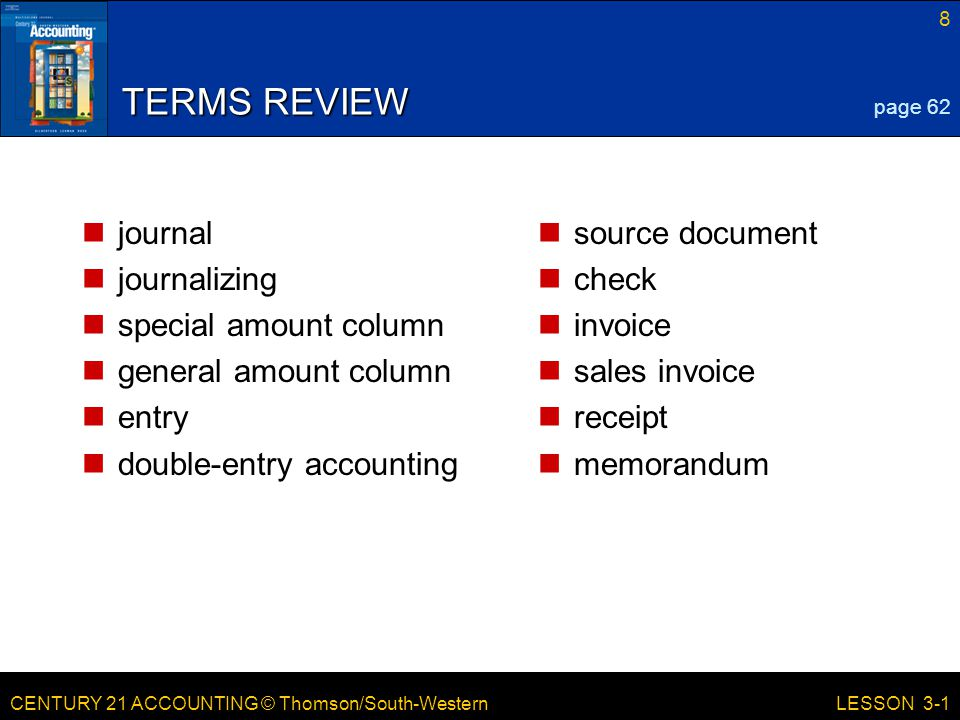 CENTURY 21 ACCOUNTING © Thomson/South-Western 8 LESSON 3-1 TERMS REVIEW journal journalizing special amount column general amount column entry double-entry accounting source document check invoice sales invoice receipt memorandum page 62
