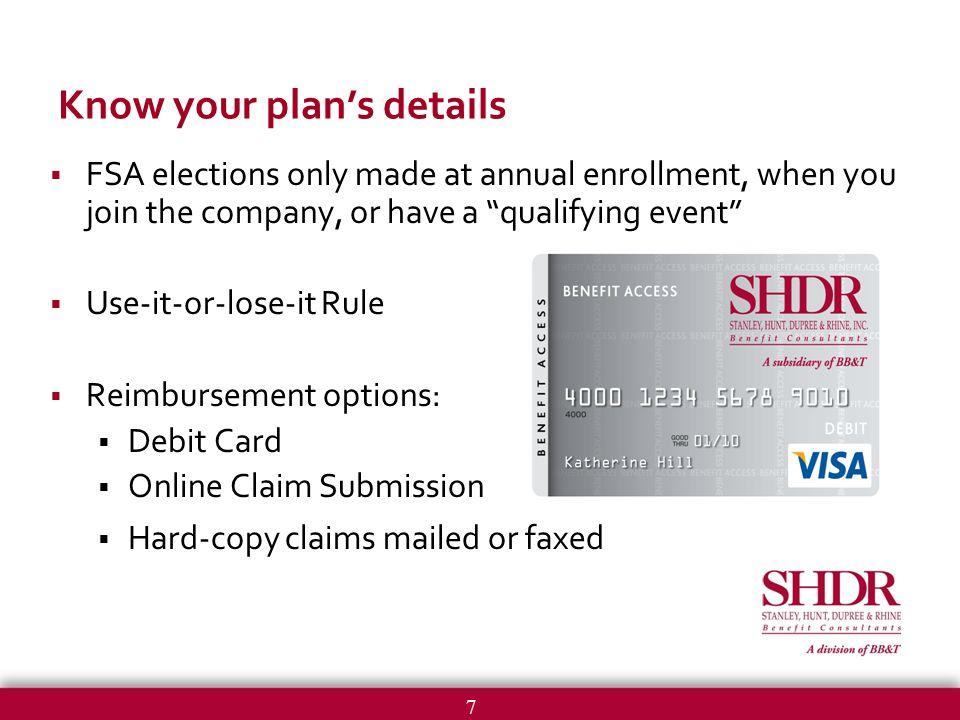 7 Know your plan's details  FSA elections only made at annual enrollment, when you join the company, or have a qualifying event  Use-it-or-lose-it Rule  Reimbursement options:  Debit Card  Online Claim Submission  Hard-copy claims mailed or faxed