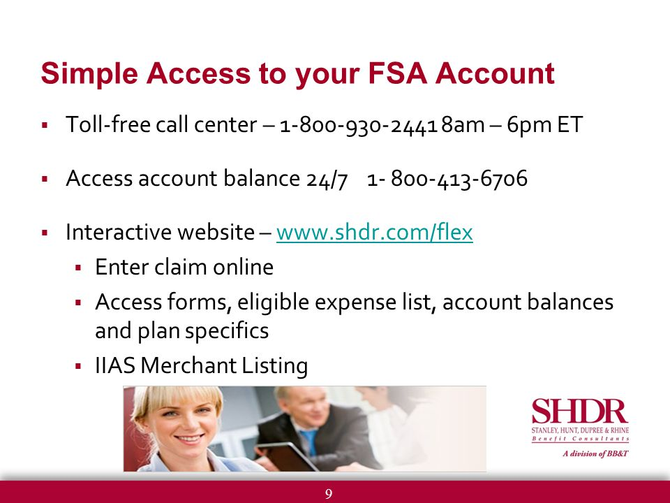 9 Simple Access to your FSA Account  Toll-free call center – am – 6pm ET  Access account balance 24/  Interactive website –    Enter claim online  Access forms, eligible expense list, account balances and plan specifics  IIAS Merchant Listing