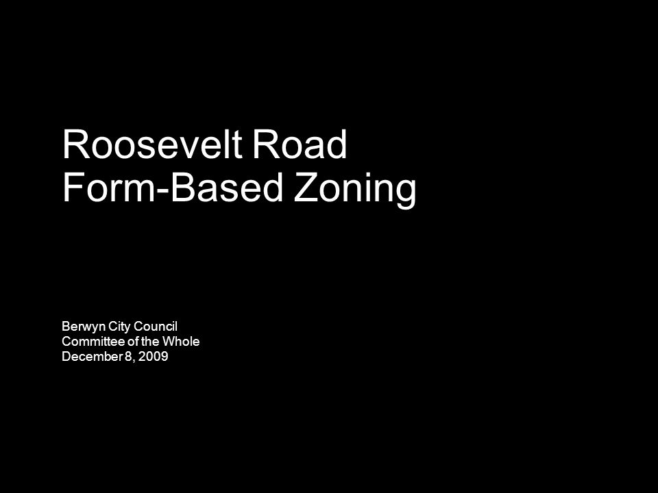 Roosevelt Road Form-Based Zoning Berwyn City Council Committee of the Whole December 8, 2009