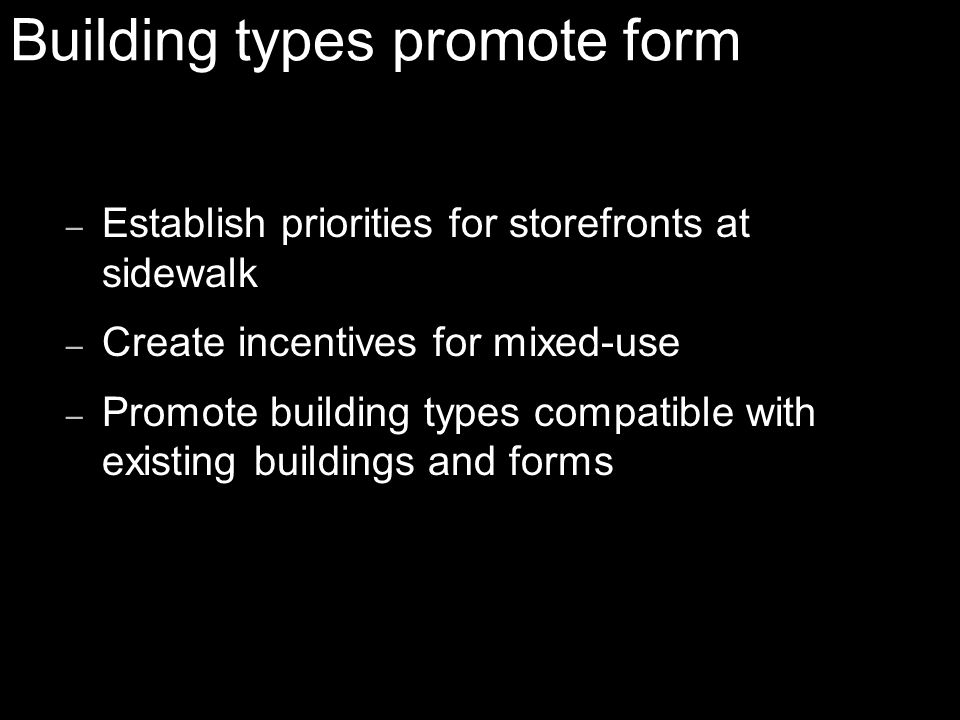 – Establish priorities for storefronts at sidewalk – Create incentives for mixed-use – Promote building types compatible with existing buildings and forms Building types promote form