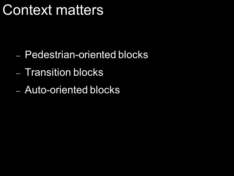 – Pedestrian-oriented blocks – Transition blocks – Auto-oriented blocks Context matters