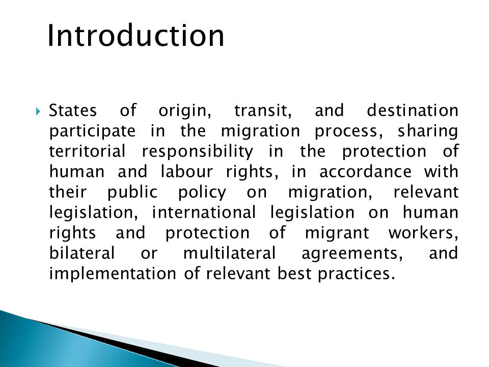  States of origin, transit, and destination participate in the migration process, sharing territorial responsibility in the protection of human and labour rights, in accordance with their public policy on migration, relevant legislation, international legislation on human rights and protection of migrant workers, bilateral or multilateral agreements, and implementation of relevant best practices.