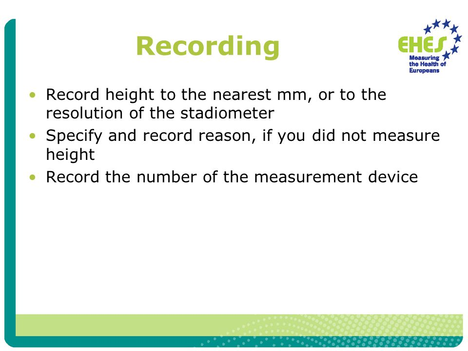 Recording Record height to the nearest mm, or to the resolution of the stadiometer Specify and record reason, if you did not measure height Record the number of the measurement device