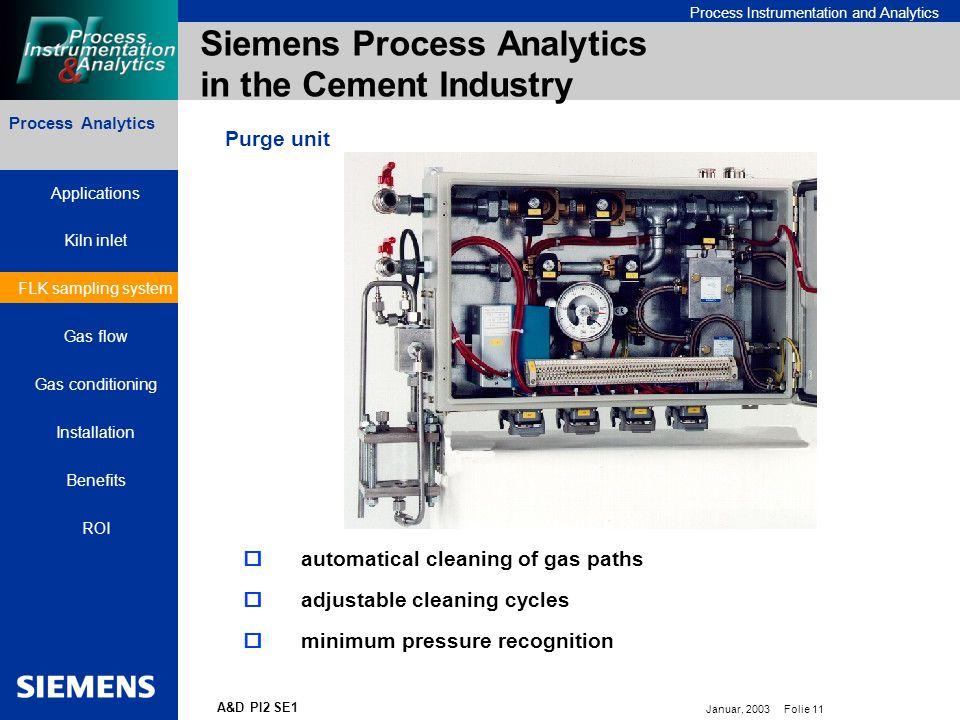 Bereichskennung oder Produktname Process Instrumentation and Analytics Januar, 2003 Folie 11 A&D PI2 SE1 Siemens Process Analytics in the Cement Industry Process Analytics Purge unit  automatical cleaning of gas paths  adjustable cleaning cycles  minimum pressure recognition Applications Kiln inlet FLK sampling system Gas flow Gas conditioning Installation Benefits ROI