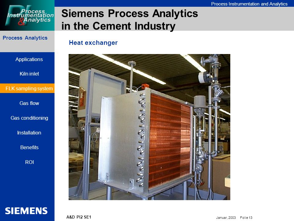 Bereichskennung oder Produktname Process Instrumentation and Analytics Januar, 2003 Folie 13 A&D PI2 SE1 Siemens Process Analytics in the Cement Industry Process Analytics Heat exchanger Applications Kiln inlet FLK sampling system Gas flow Gas conditioning Installation Benefits ROI