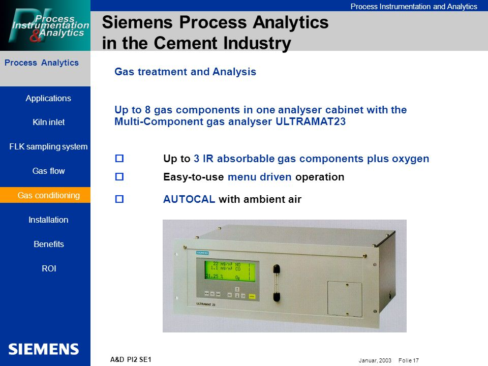 Bereichskennung oder Produktname Process Instrumentation and Analytics Januar, 2003 Folie 17 A&D PI2 SE1 Process Analytics Siemens Process Analytics in the Cement Industry  Up to 3 IR absorbable gas components plus oxygen  Easy-to-use menu driven operation  AUTOCAL with ambient air Up to 8 gas components in one analyser cabinet with the Multi-Component gas analyser ULTRAMAT23 Gas treatment and Analysis Process Analytics Applications Kiln inlet FLK sampling system Gas flow Gas conditioning Installation Benefits ROI