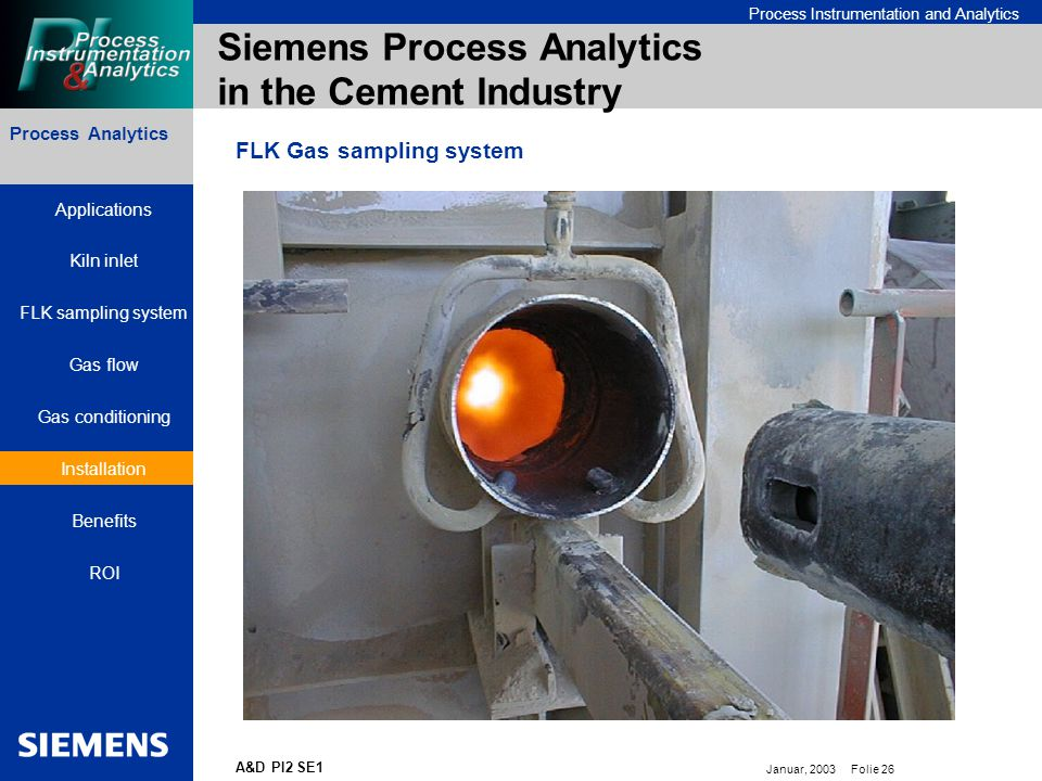 Bereichskennung oder Produktname Process Instrumentation and Analytics Januar, 2003 Folie 26 A&D PI2 SE1 Process Analytics Siemens Process Analytics in the Cement Industry FLK Gas sampling system Applications Kiln inlet FLK sampling system Gas flow Gas conditioning Installation Benefits ROI