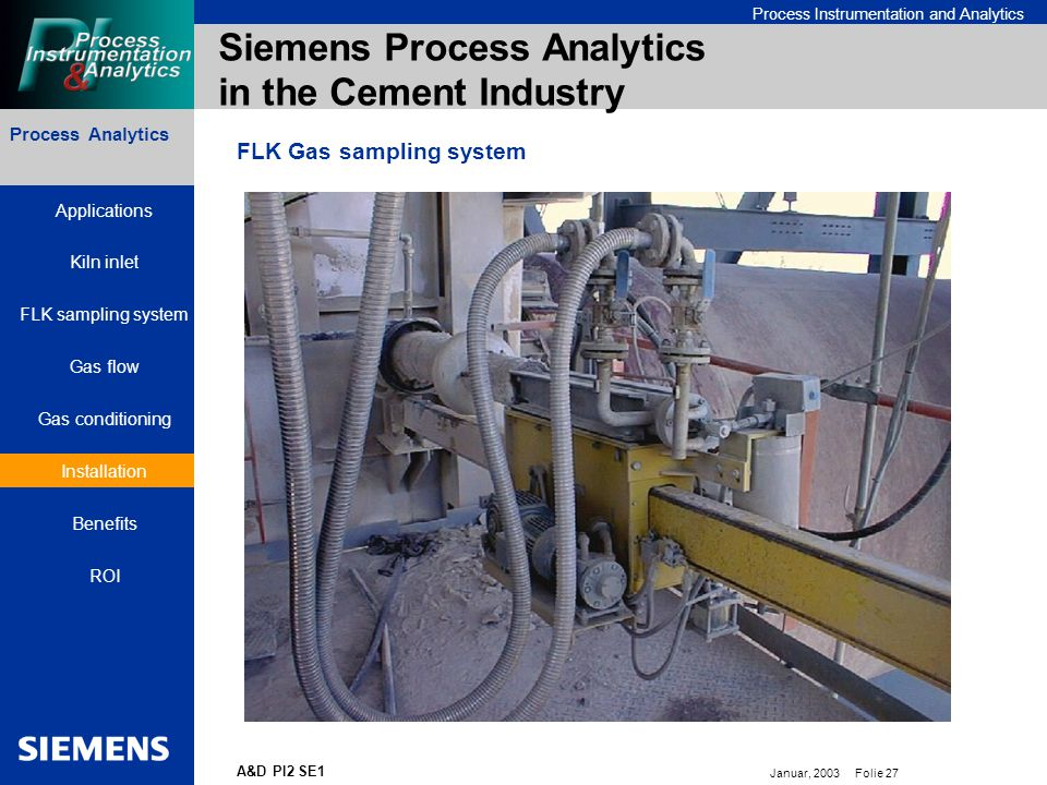 Bereichskennung oder Produktname Process Instrumentation and Analytics Januar, 2003 Folie 27 A&D PI2 SE1 Process Analytics Siemens Process Analytics in the Cement Industry FLK Gas sampling system Applications Kiln inlet FLK sampling system Gas flow Gas conditioning Installation Benefits ROI