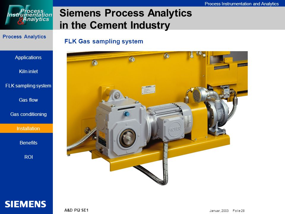 Bereichskennung oder Produktname Process Instrumentation and Analytics Januar, 2003 Folie 28 A&D PI2 SE1 Process Analytics Siemens Process Analytics in the Cement Industry FLK Gas sampling system Applications Kiln inlet FLK sampling system Gas flow Gas conditioning Installation Benefits ROI