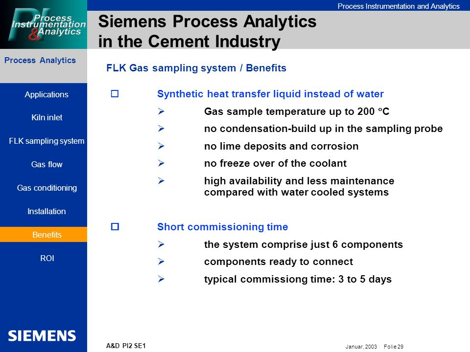 Bereichskennung oder Produktname Process Instrumentation and Analytics Januar, 2003 Folie 29 A&D PI2 SE1 Process Analytics Siemens Process Analytics in the Cement Industry FLK Gas sampling system / Benefits  Synthetic heat transfer liquid instead of water  Gas sample temperature up to 200  C  no condensation-build up in the sampling probe  no lime deposits and corrosion  no freeze over of the coolant  high availability and less maintenance compared with water cooled systems  Short commissioning time  the system comprise just 6 components  components ready to connect  typical commissiong time: 3 to 5 days Applications Kiln inlet FLK sampling system Gas flow Gas conditioning Installation Benefits ROI