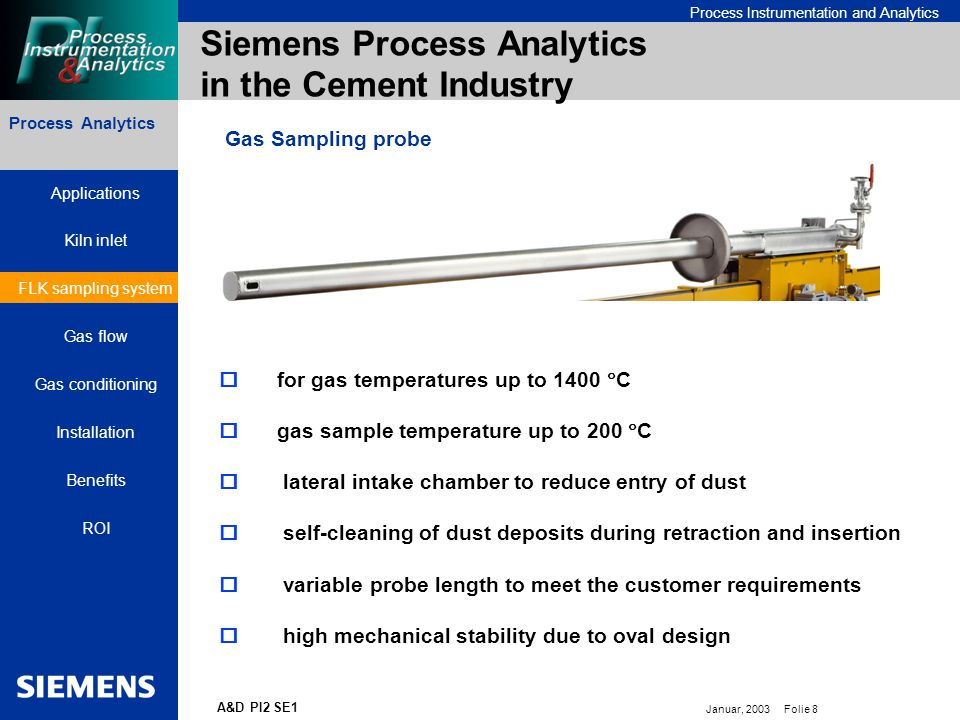 Bereichskennung oder Produktname Process Instrumentation and Analytics Januar, 2003 Folie 8 A&D PI2 SE1 Siemens Process Analytics in the Cement Industry Process Analytics Gas Sampling probe  for gas temperatures up to 1400  C  gas sample temperature up to 200  C  lateral intake chamber to reduce entry of dust  self-cleaning of dust deposits during retraction and insertion  variable probe length to meet the customer requirements  high mechanical stability due to oval design Applications Kiln inlet FLK sampling system Gas flow Gas conditioning Installation Benefits ROI