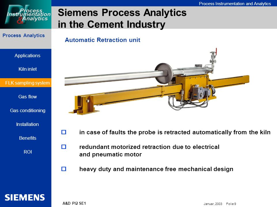 Bereichskennung oder Produktname Process Instrumentation and Analytics Januar, 2003 Folie 9 A&D PI2 SE1 Siemens Process Analytics in the Cement Industry Process Analytics Automatic Retraction unit  in case of faults the probe is retracted automatically from the kiln  redundant motorized retraction due to electrical and pneumatic motor  heavy duty and maintenance free mechanical design Applications Kiln inlet FLK sampling system Gas flow Gas conditioning Installation Benefits ROI