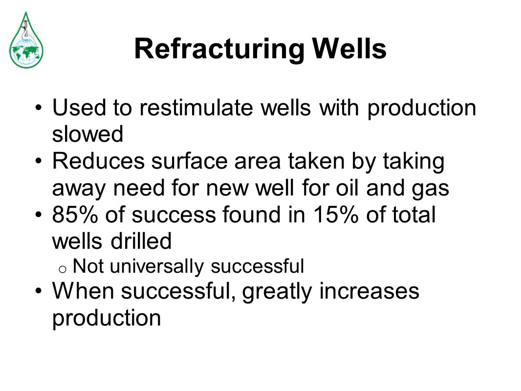 Refracturing Wells Used to restimulate wells with production slowed Reduces surface area taken by taking away need for new well for oil and gas 85% of success found in 15% of total wells drilled o Not universally successful When successful, greatly increases production