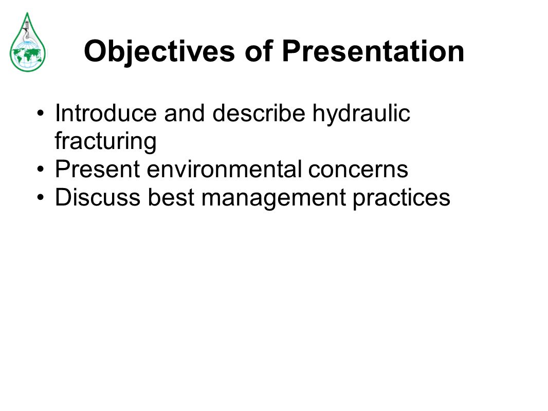 Objectives of Presentation Introduce and describe hydraulic fracturing Present environmental concerns Discuss best management practices