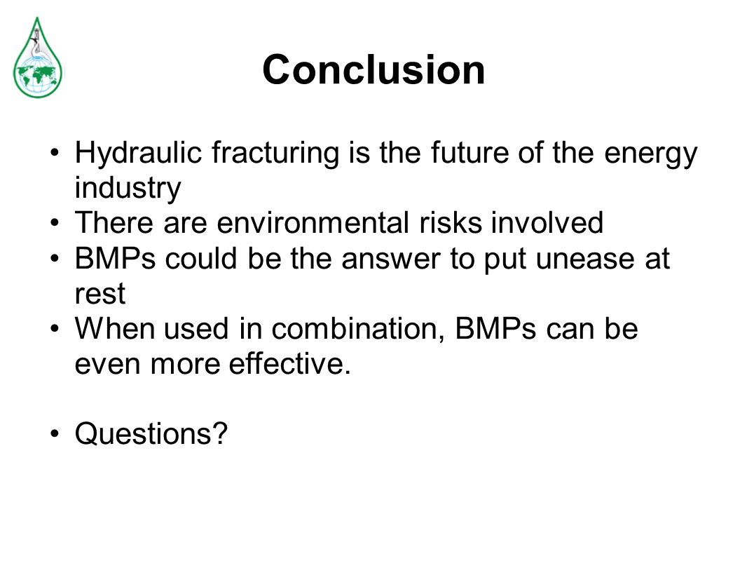 Conclusion Hydraulic fracturing is the future of the energy industry There are environmental risks involved BMPs could be the answer to put unease at rest When used in combination, BMPs can be even more effective.
