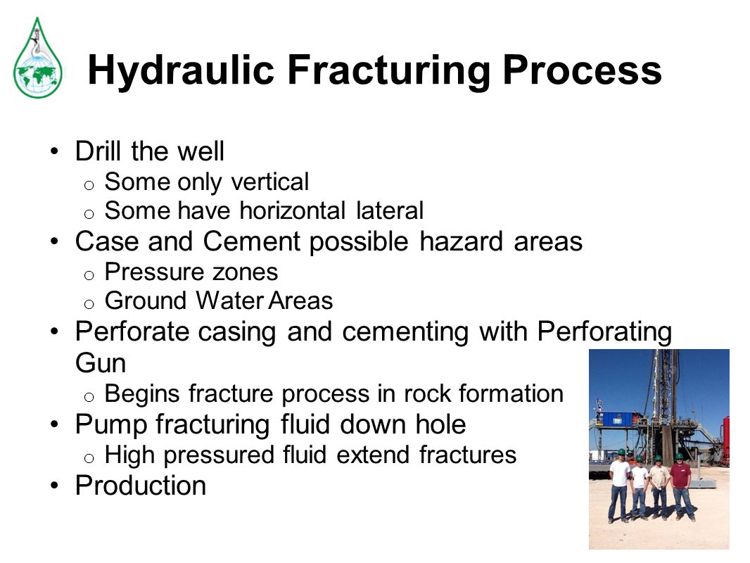 Hydraulic Fracturing Process Drill the well o Some only vertical o Some have horizontal lateral Case and Cement possible hazard areas o Pressure zones o Ground Water Areas Perforate casing and cementing with Perforating Gun o Begins fracture process in rock formation Pump fracturing fluid down hole o High pressured fluid extend fractures Production