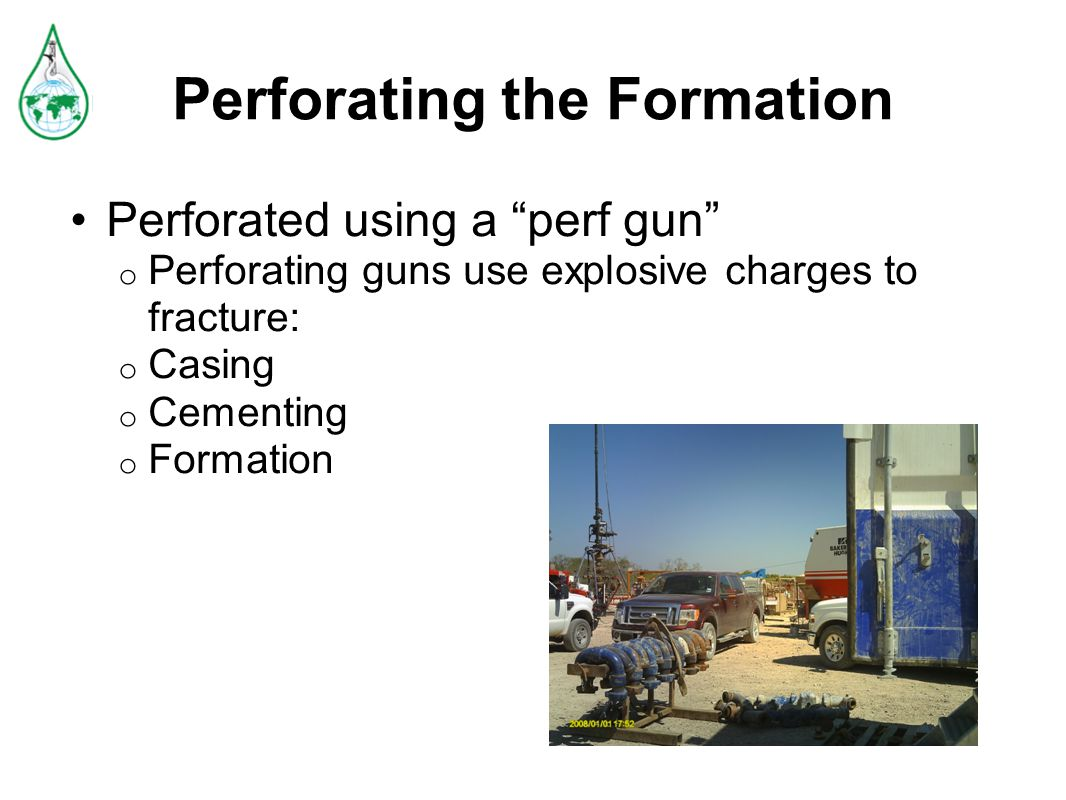 Perforating the Formation Perforated using a perf gun o Perforating guns use explosive charges to fracture: o Casing o Cementing o Formation
