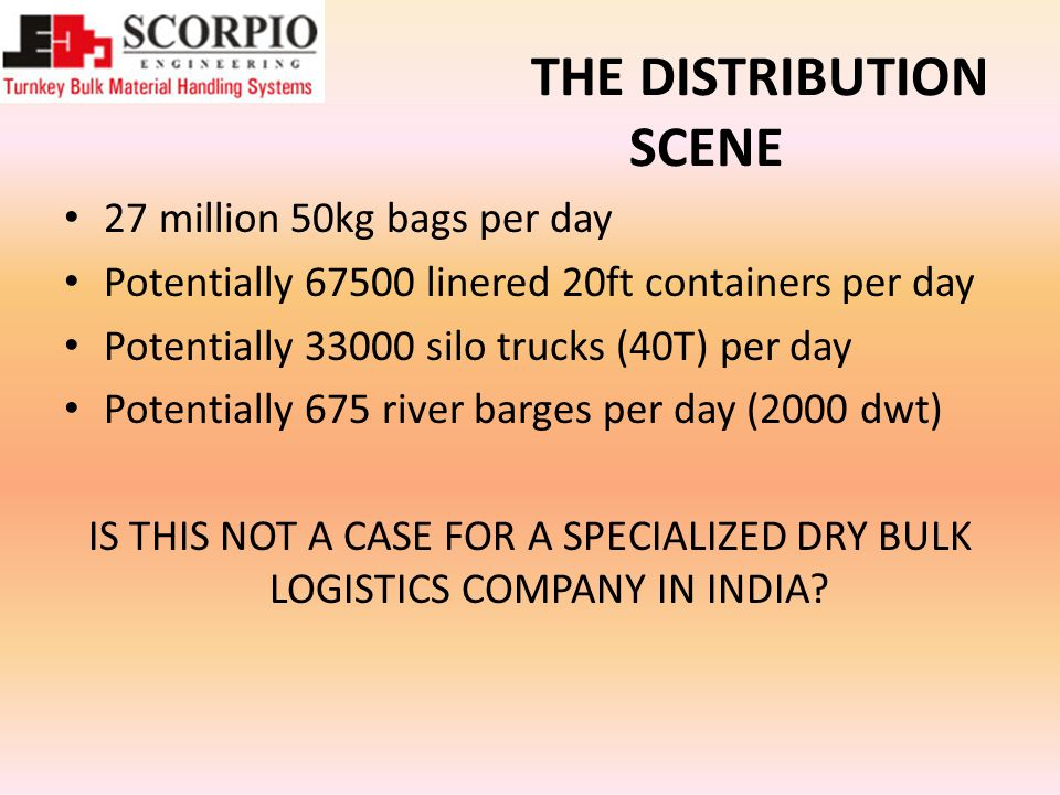 THE DISTRIBUTION SCENE 27 million 50kg bags per day Potentially linered 20ft containers per day Potentially silo trucks (40T) per day Potentially 675 river barges per day (2000 dwt) IS THIS NOT A CASE FOR A SPECIALIZED DRY BULK LOGISTICS COMPANY IN INDIA