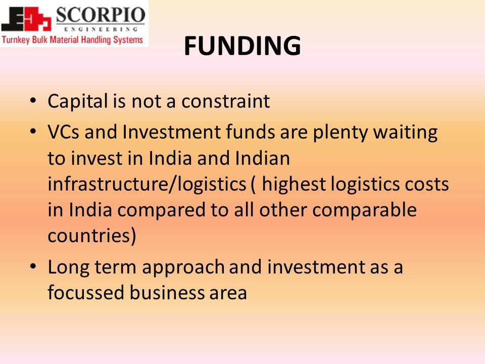 FUNDING Capital is not a constraint VCs and Investment funds are plenty waiting to invest in India and Indian infrastructure/logistics ( highest logistics costs in India compared to all other comparable countries) Long term approach and investment as a focussed business area