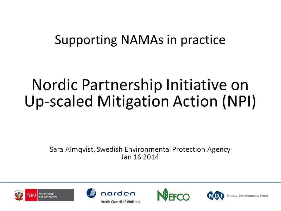 Supporting NAMAs in practice Nordic Partnership Initiative on Up-scaled Mitigation Action (NPI) Sara Almqvist, Swedish Environmental Protection Agency Jan